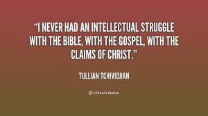 never had an intellectual struggle with the Bible, with the gospel ...