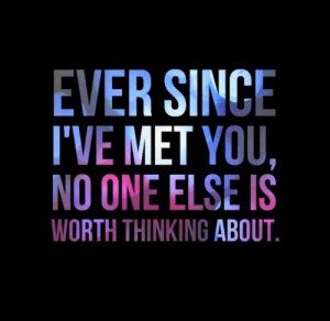 Ever since I've met you, no one else is worth thinking about. # ...