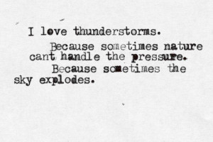 hate thunderstorms haha but this is a beautiful way of thinking of ...