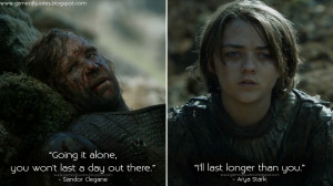Sandor Clegane: Going it alone, you won't last a day out there. Arya ...