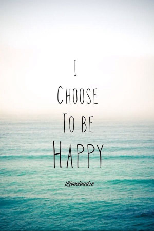 choose to be Happy. :)