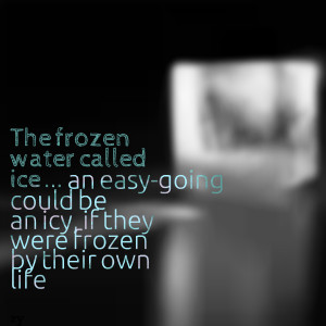 Quotes Picture: the frozen water called ice an easygoing could be an ...
