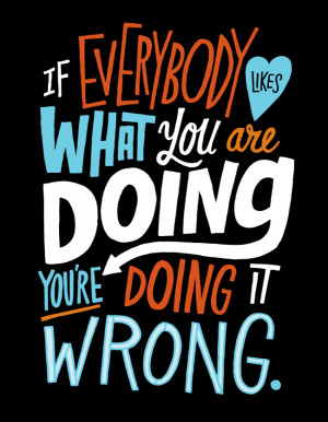 If Everybody Likes You, You are Doing it Wrong