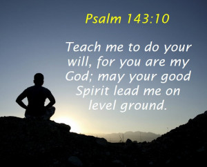 Psalm 143:10 Teach me to do your will,for you are my God;may your good ...