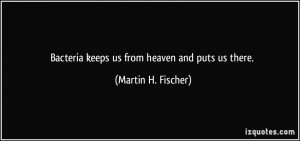 Bacteria keeps us from heaven and puts us there. - Martin H. Fischer
