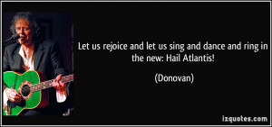 ... let us sing and dance and ring in the new: Hail Atlantis! - Donovan