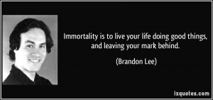 ... life doing good things, and leaving your mark behind. - Brandon Lee