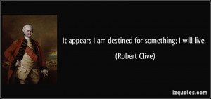 It appears I am destined for something; I will live. - Robert Clive