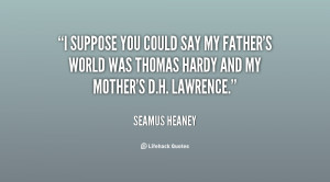 suppose you could say my father's world was Thomas Hardy and my ...