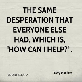 Barry Manilow - the same desperation that everyone else had, which is ...
