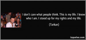 don't care what people think. This is my life. I know who I am. I ...