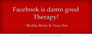 Facebook is damn good Therapy!