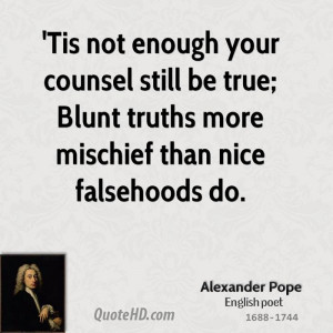 ... still be true; Blunt truths more mischief than nice falsehoods do