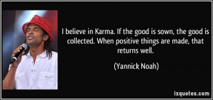 believe in Karma. If the good is sown, the good is collected. When ...