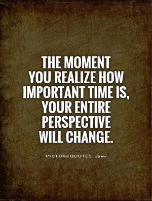 ... you realize how important time is, your entire perspective will