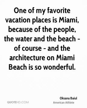 Oksana Baiul - One of my favorite vacation places is Miami, because of ...