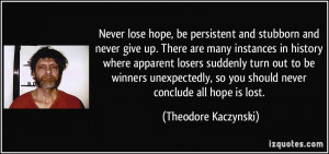 Never lose hope, be persistent and stubborn and never give up. There ...