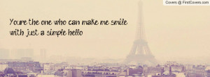 you're the one who can make me smile with just a simple hello ...