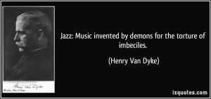 Jazz: Music invented by demons for the torture of imbeciles. - Henry ...