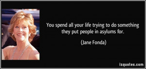 ... trying to do something they put people in asylums for. - Jane Fonda