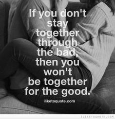 If you don't stay together through the bad, then you won't be together ...