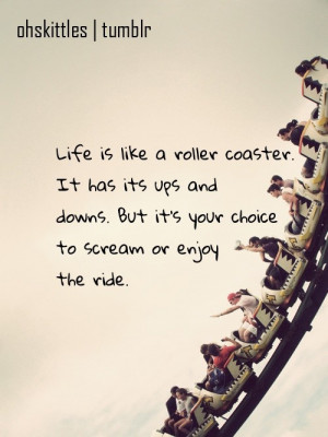 Life is like a roller coaster. It has it's ups and downs. But it's ...