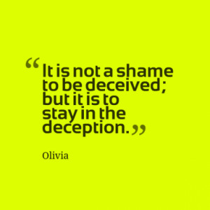 It is not a shame to be deceived; but it is to stay in the deception.