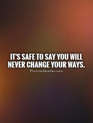 It's safe to say you will never change your ways. Picture Quote #1