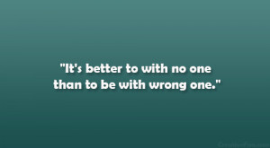 """It's better to with no one than to be with wrong one."""""""
