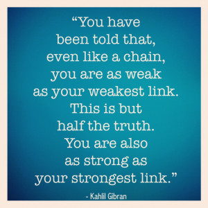 half the truth you are also as strong as your strongest link ...
