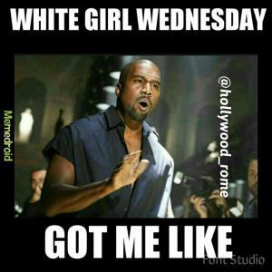 White girl WednesdayGot me like
