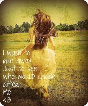want to run away just to see who would chase after me