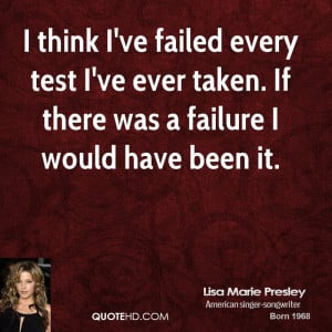 think I've failed every test I've ever taken. If there was a failure ...