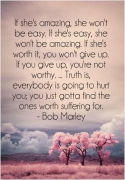 be amazing. If she's worth it, you won't give up. If you give up, you ...