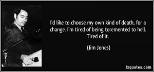 ... tired of being toremented to hell. Tired of it. - Jim Jones