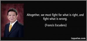... fight for what is right, and fight what is wrong. - Francis Escudero