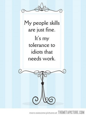 My people skills are just fine, it's my tolerance to idiots that ...