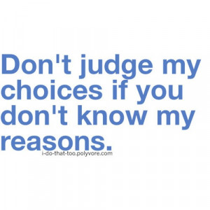 don't judge my choices if you don't know my reasons