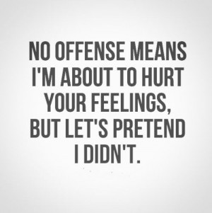 No offense means I'm about to hurt your feelings, but let's ...