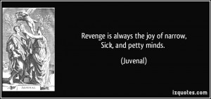 Revenge is always the joy of narrow,Sick, and petty minds. - Juvenal