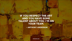 If you respect the art and you have some talent about you I 39 m on ...