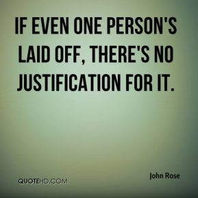 John Rose - If even one person's laid off, there's no justification ...