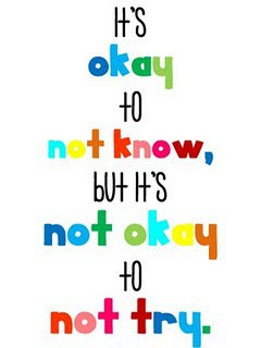 It's okay to not know, but it's not okay to not try.