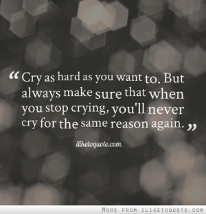 Cry as hard as you want to. But always make sure that when you stop ...