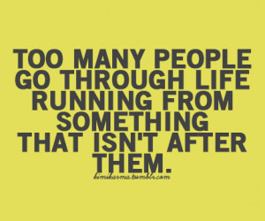 ... go through life running from something that isn't after them*(via