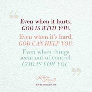 Even when it hurts God is with you. Even when it's hard God can help ...