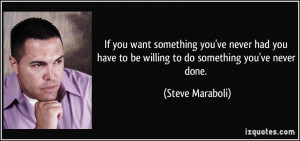 want something you've never had you have to be willing to do something ...