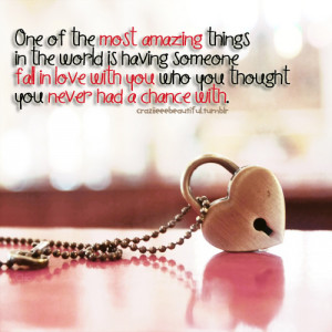 One of the most amazing things is having someone fall in love with you ...