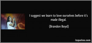 ... we learn to love ourselves before it's made illegal. - Brandon Boyd