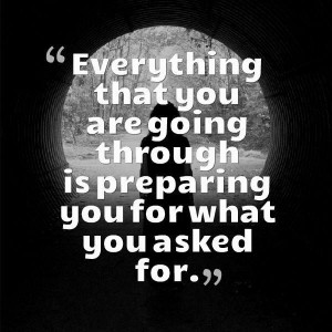... that you are going through is preparing you for what you asked for
